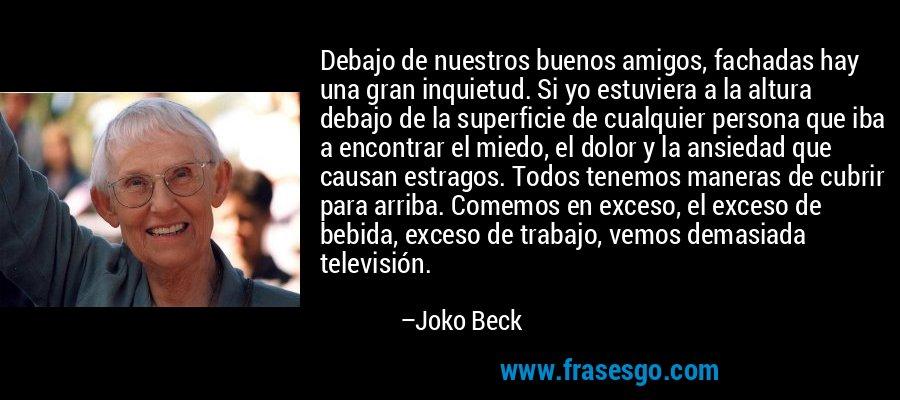 Debajo de nuestros buenos amigos, fachadas hay una gran inquietud. Si yo estuviera a la altura debajo de la superficie de cualquier persona que iba a encontrar el miedo, el dolor y la ansiedad que causan estragos. Todos tenemos maneras de cubrir para arriba. Comemos en exceso, el exceso de bebida, exceso de trabajo, vemos demasiada televisión. – Joko Beck