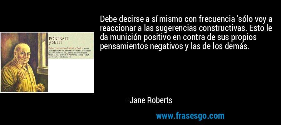 Debe decirse a sí mismo con frecuencia 'sólo voy a reaccionar a las sugerencias constructivas. Esto le da munición positivo en contra de sus propios pensamientos negativos y las de los demás. – Jane Roberts
