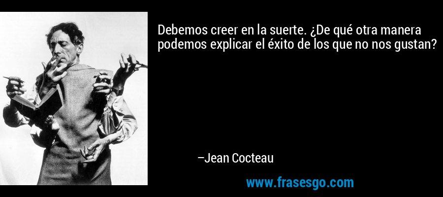 Debemos creer en la suerte. ¿De qué otra manera podemos explicar el éxito de los que no nos gustan? – Jean Cocteau
