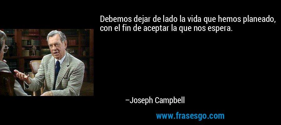 Debemos dejar de lado la vida que hemos planeado, con el fin de aceptar la que nos espera. – Joseph Campbell