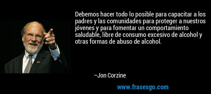 Debemos hacer todo lo posible para capacitar a los padres y las comunidades para proteger a nuestros jóvenes y para fomentar un comportamiento saludable, libre de consumo excesivo de alcohol y otras formas de abuso de alcohol. – Jon Corzine
