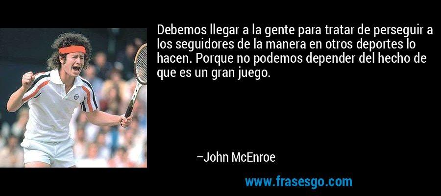 Debemos llegar a la gente para tratar de perseguir a los seguidores de la manera en otros deportes lo hacen. Porque no podemos depender del hecho de que es un gran juego. – John McEnroe