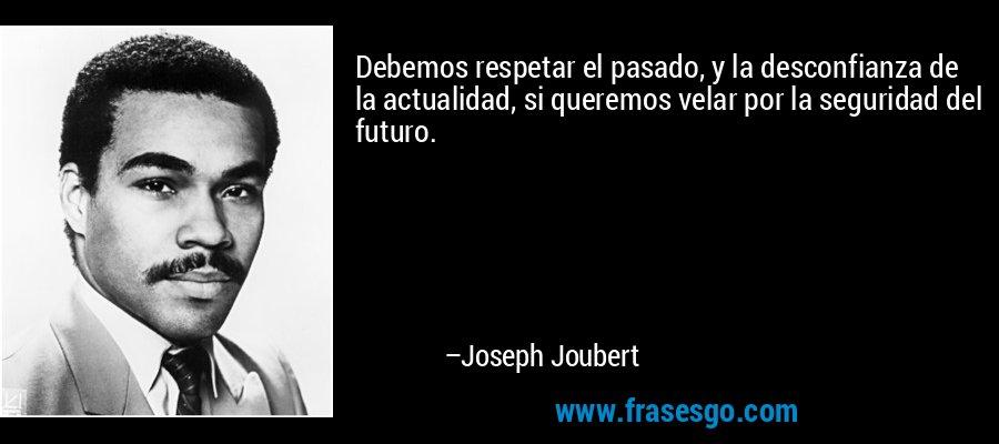 Debemos respetar el pasado, y la desconfianza de la actualidad, si queremos velar por la seguridad del futuro. – Joseph Joubert