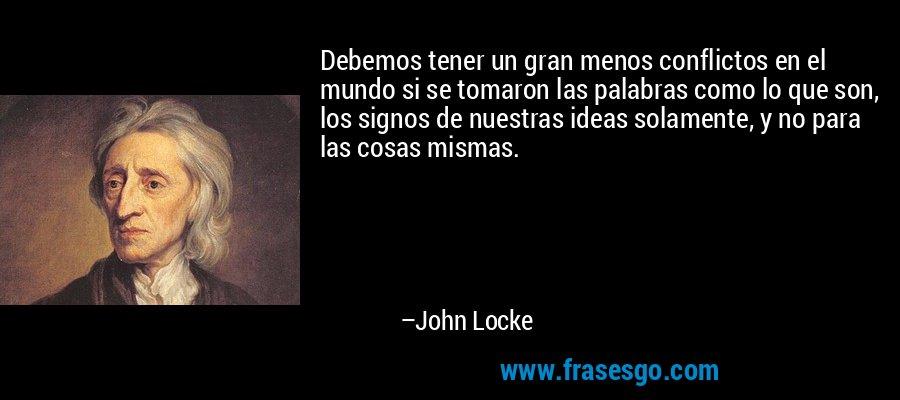 Debemos tener un gran menos conflictos en el mundo si se tomaron las palabras como lo que son, los signos de nuestras ideas solamente, y no para las cosas mismas. – John Locke
