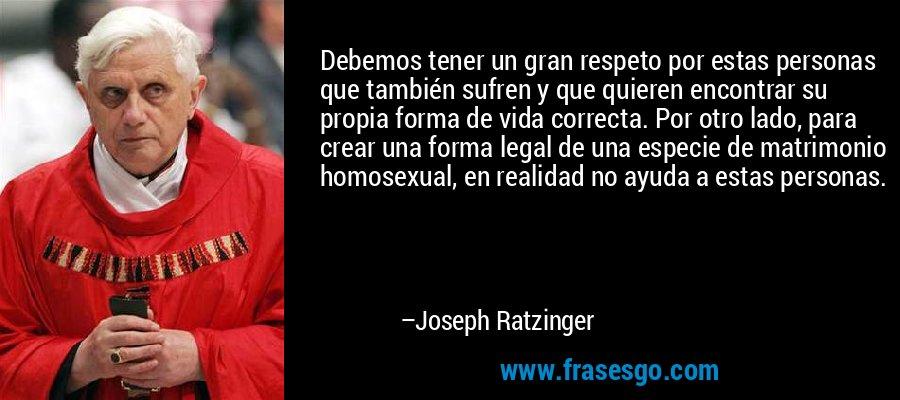 Debemos tener un gran respeto por estas personas que también sufren y que quieren encontrar su propia forma de vida correcta. Por otro lado, para crear una forma legal de una especie de matrimonio homosexual, en realidad no ayuda a estas personas. – Joseph Ratzinger