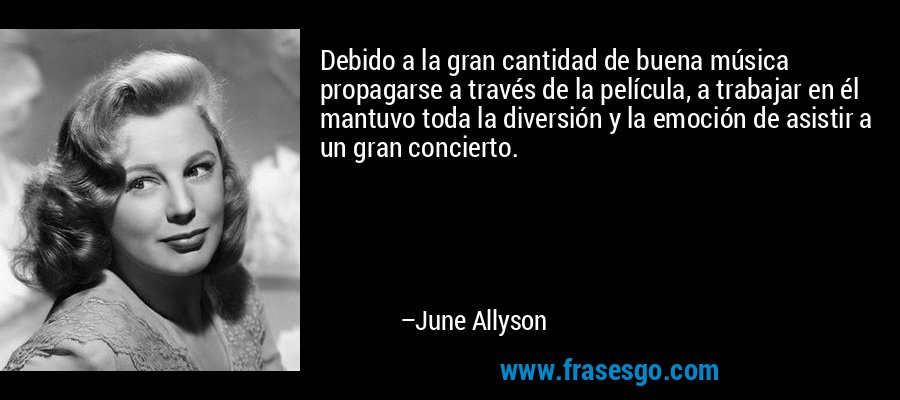 Debido a la gran cantidad de buena música propagarse a través de la película, a trabajar en él mantuvo toda la diversión y la emoción de asistir a un gran concierto. – June Allyson