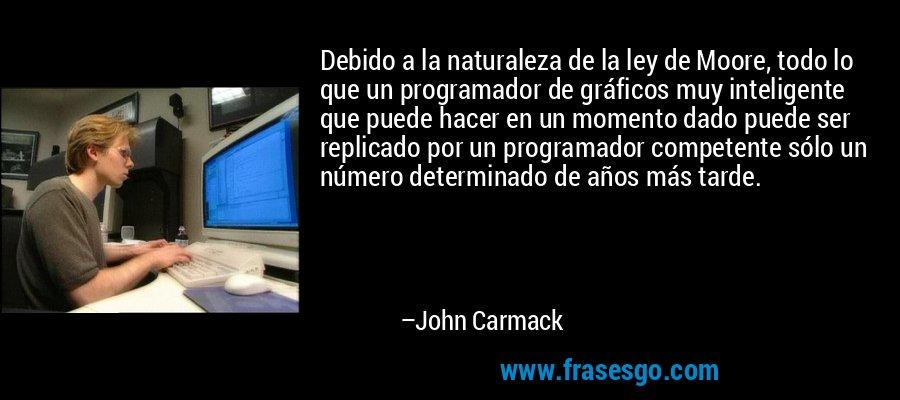 Debido a la naturaleza de la ley de Moore, todo lo que un programador de gráficos muy inteligente que puede hacer en un momento dado puede ser replicado por un programador competente sólo un número determinado de años más tarde. – John Carmack