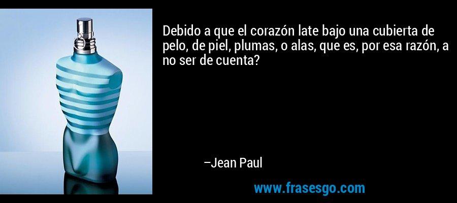 Debido a que el corazón late bajo una cubierta de pelo, de piel, plumas, o alas, que es, por esa razón, a no ser de cuenta? – Jean Paul