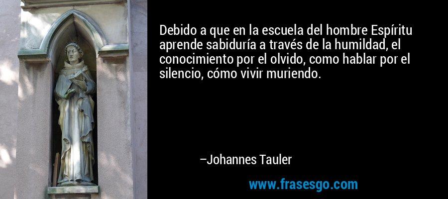 Debido a que en la escuela del hombre Espíritu aprende sabiduría a través de la humildad, el conocimiento por el olvido, como hablar por el silencio, cómo vivir muriendo. – Johannes Tauler