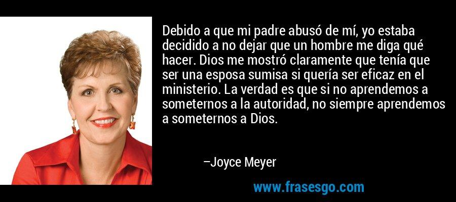 Debido a que mi padre abusó de mí, yo estaba decidido a no dejar que un hombre me diga qué hacer. Dios me mostró claramente que tenía que ser una esposa sumisa si quería ser eficaz en el ministerio. La verdad es que si no aprendemos a someternos a la autoridad, no siempre aprendemos a someternos a Dios. – Joyce Meyer