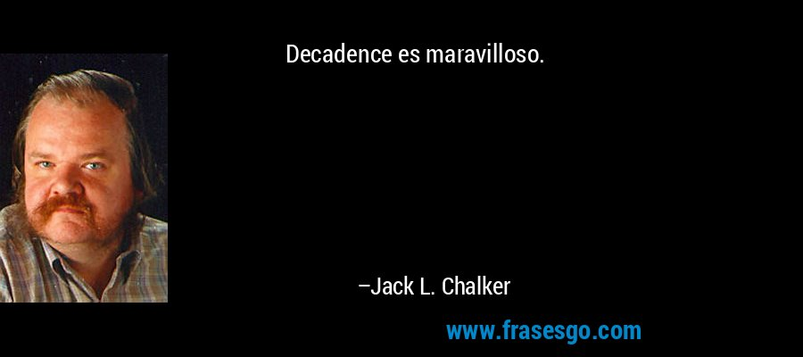 Decadence es maravilloso. – Jack L. Chalker