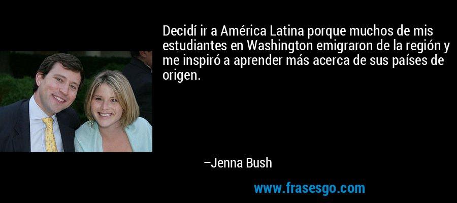 Decidí ir a América Latina porque muchos de mis estudiantes en Washington emigraron de la región y me inspiró a aprender más acerca de sus países de origen. – Jenna Bush