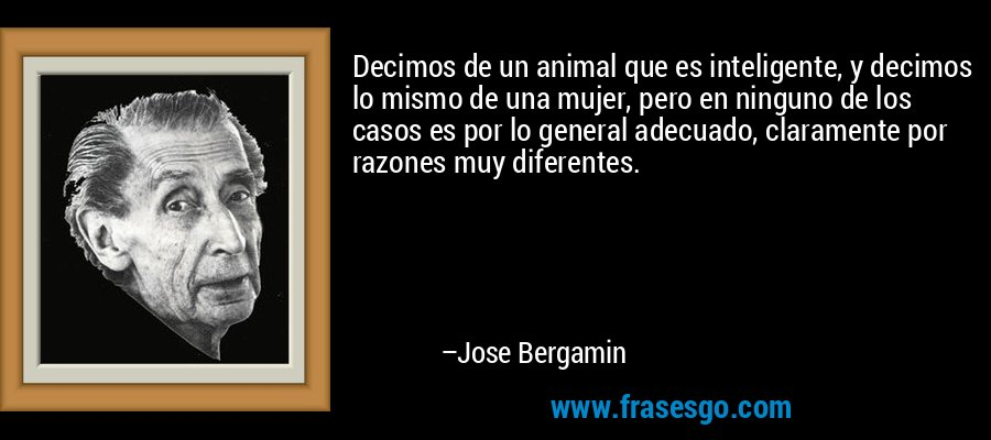 Decimos de un animal que es inteligente, y decimos lo mismo de una mujer, pero en ninguno de los casos es por lo general adecuado, claramente por razones muy diferentes. – Jose Bergamin