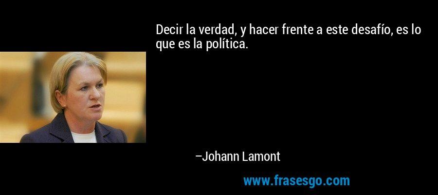Decir la verdad, y hacer frente a este desafío, es lo que es la política. – Johann Lamont