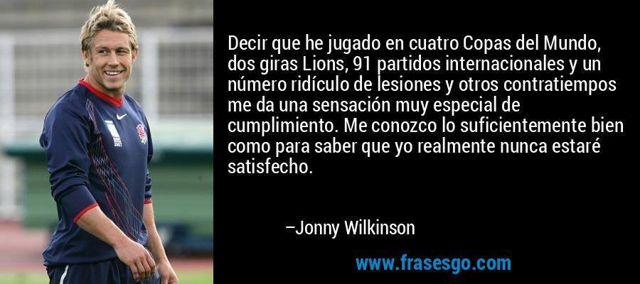 Decir que he jugado en cuatro Copas del Mundo, dos giras Lions, 91 partidos internacionales y un número ridículo de lesiones y otros contratiempos me da una sensación muy especial de cumplimiento. Me conozco lo suficientemente bien como para saber que yo realmente nunca estaré satisfecho. – Jonny Wilkinson