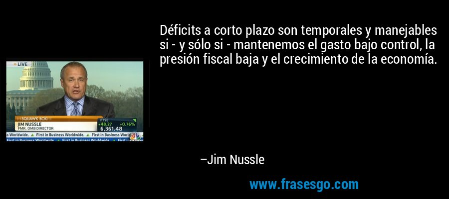 Déficits a corto plazo son temporales y manejables si - y sólo si - mantenemos el gasto bajo control, la presión fiscal baja y el crecimiento de la economía. – Jim Nussle