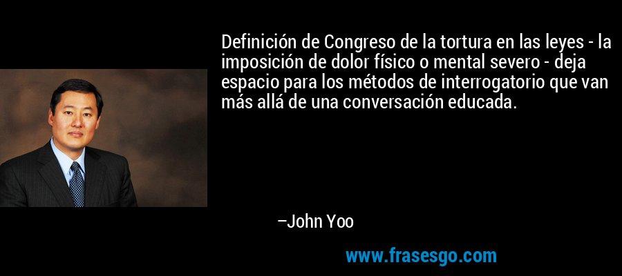 Definición de Congreso de la tortura en las leyes - la imposición de dolor físico o mental severo - deja espacio para los métodos de interrogatorio que van más allá de una conversación educada. – John Yoo