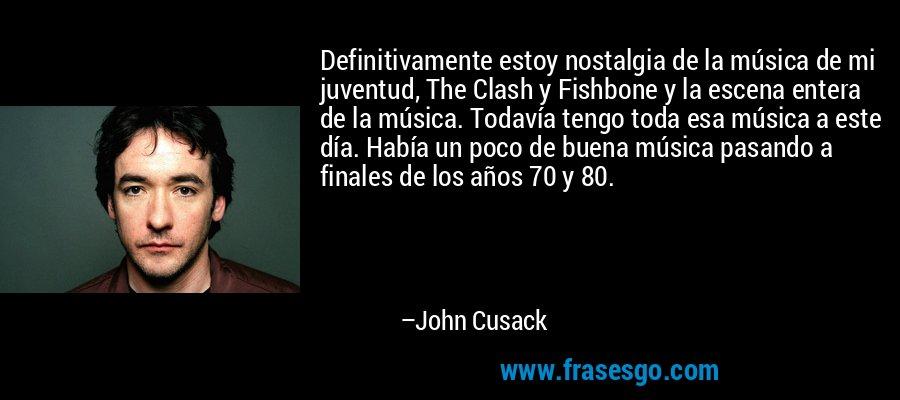 Definitivamente estoy nostalgia de la música de mi juventud, The Clash y Fishbone y la escena entera de la música. Todavía tengo toda esa música a este día. Había un poco de buena música pasando a finales de los años 70 y 80. – John Cusack