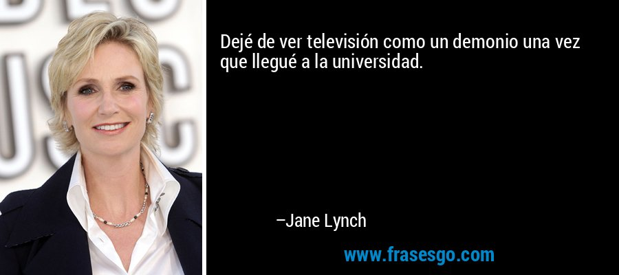 Dejé de ver televisión como un demonio una vez que llegué a la universidad. – Jane Lynch