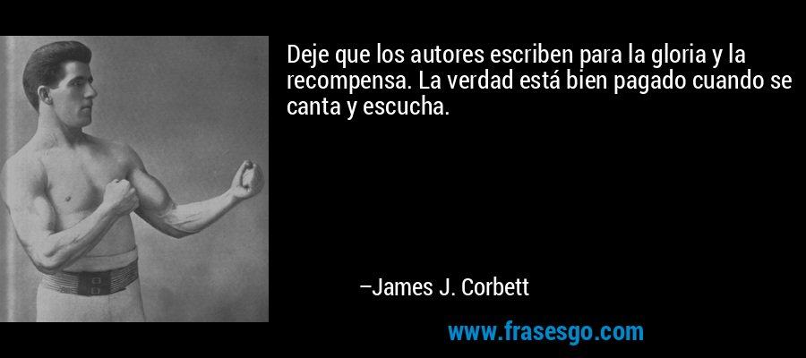 Deje que los autores escriben para la gloria y la recompensa. La verdad está bien pagado cuando se canta y escucha. – James J. Corbett