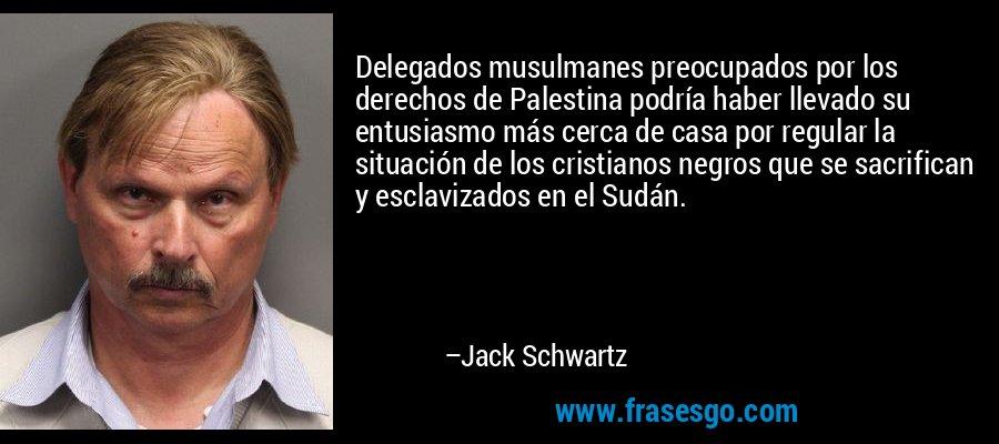 Delegados musulmanes preocupados por los derechos de Palestina podría haber llevado su entusiasmo más cerca de casa por regular la situación de los cristianos negros que se sacrifican y esclavizados en el Sudán. – Jack Schwartz