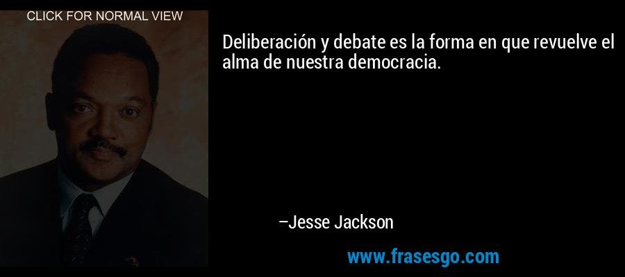 Deliberación y debate es la forma en que revuelve el alma de nuestra democracia. – Jesse Jackson