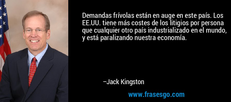 Demandas frívolas están en auge en este país. Los EE.UU. tiene más costes de los litigios por persona que cualquier otro país industrializado en el mundo, y está paralizando nuestra economía. – Jack Kingston
