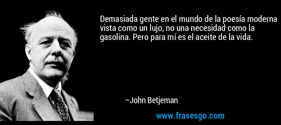 Demasiada gente en el mundo de la poesía moderna vista como un lujo, no una necesidad como la gasolina. Pero para mí es el aceite de la vida. – John Betjeman