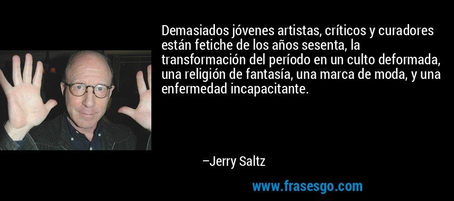 Demasiados jóvenes artistas, críticos y curadores están fetiche de los años sesenta, la transformación del período en un culto deformada, una religión de fantasía, una marca de moda, y una enfermedad incapacitante. – Jerry Saltz