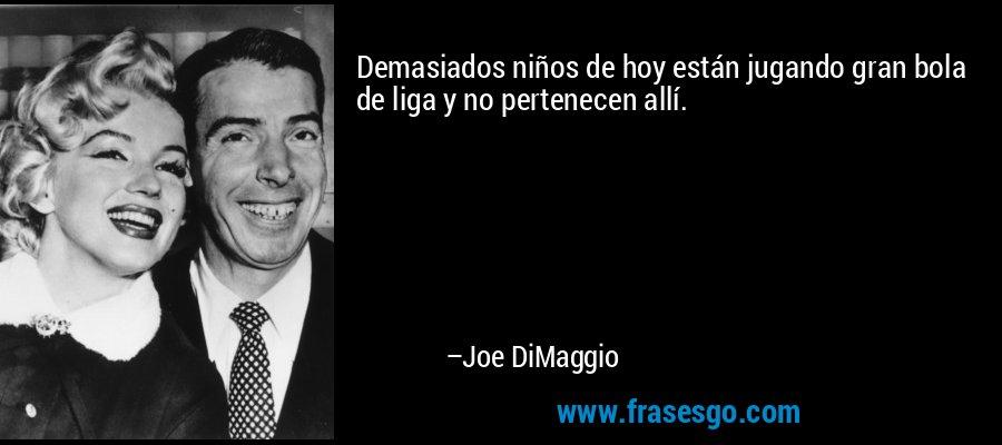 Demasiados niños de hoy están jugando gran bola de liga y no pertenecen allí. – Joe DiMaggio