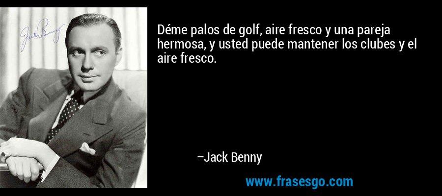 Déme palos de golf, aire fresco y una pareja hermosa, y usted puede mantener los clubes y el aire fresco. – Jack Benny