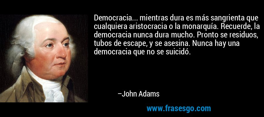 Democracia... mientras dura es más sangrienta que cualquiera aristocracia o la monarquía. Recuerde, la democracia nunca dura mucho. Pronto se residuos, tubos de escape, y se asesina. Nunca hay una democracia que no se suicidó. – John Adams