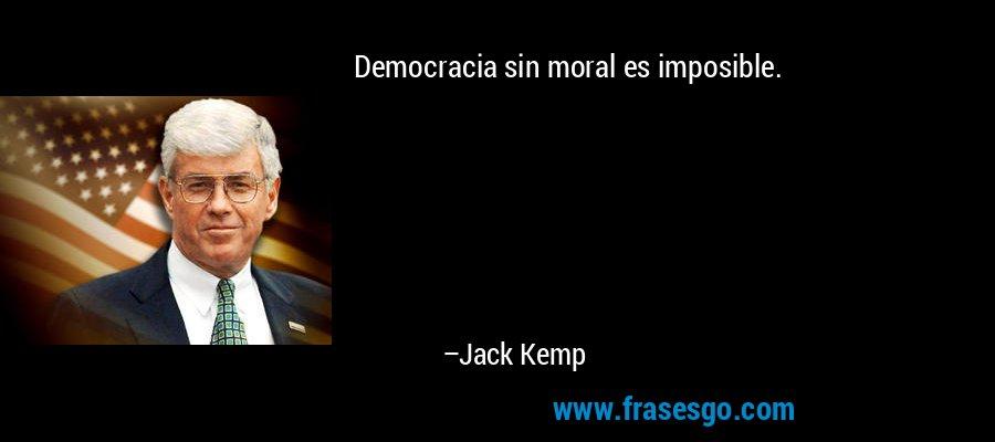 Democracia sin moral es imposible. – Jack Kemp
