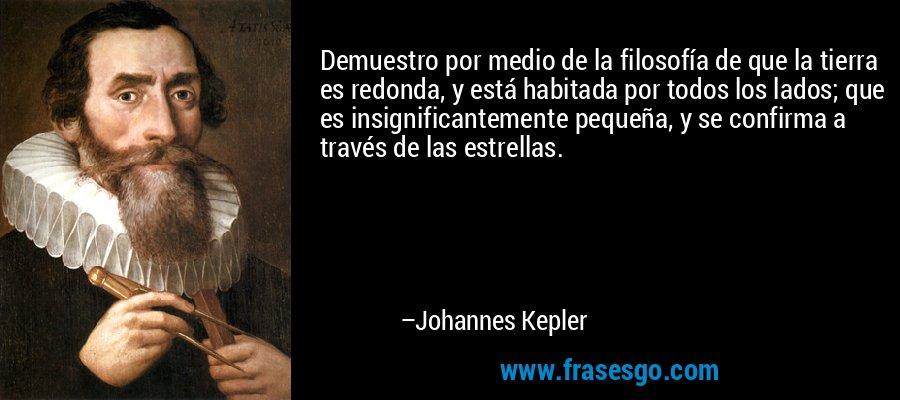 Demuestro por medio de la filosofía de que la tierra es redonda, y está habitada por todos los lados; que es insignificantemente pequeña, y se confirma a través de las estrellas. – Johannes Kepler