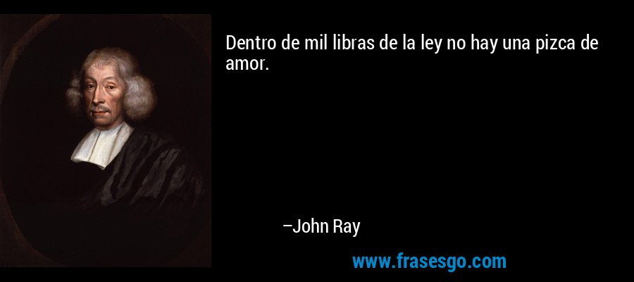 Dentro de mil libras de la ley no hay una pizca de amor. – John Ray