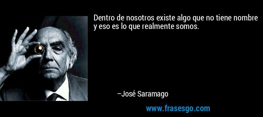 Dentro de nosotros existe algo que no tiene nombre y eso es lo que realmente somos. – José Saramago