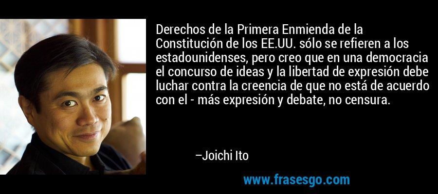 Derechos de la Primera Enmienda de la Constitución de los EE.UU. sólo se refieren a los estadounidenses, pero creo que en una democracia el concurso de ideas y la libertad de expresión debe luchar contra la creencia de que no está de acuerdo con el - más expresión y debate, no censura. – Joichi Ito