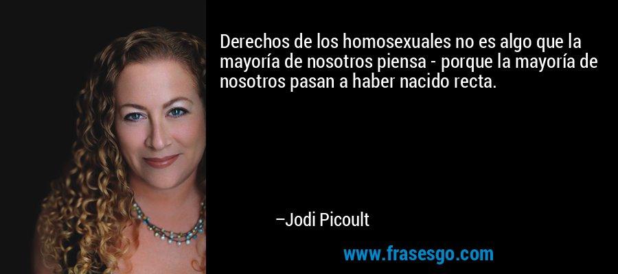 Derechos de los homosexuales no es algo que la mayoría de nosotros piensa - porque la mayoría de nosotros pasan a haber nacido recta. – Jodi Picoult