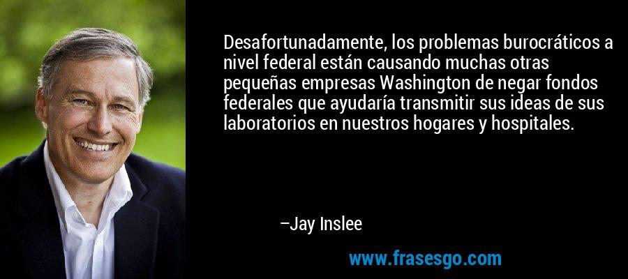 Desafortunadamente, los problemas burocráticos a nivel federal están causando muchas otras pequeñas empresas Washington de negar fondos federales que ayudaría transmitir sus ideas de sus laboratorios en nuestros hogares y hospitales. – Jay Inslee