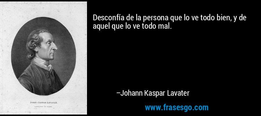 Desconfía de la persona que lo ve todo bien, y de aquel que lo ve todo mal. – Johann Kaspar Lavater
