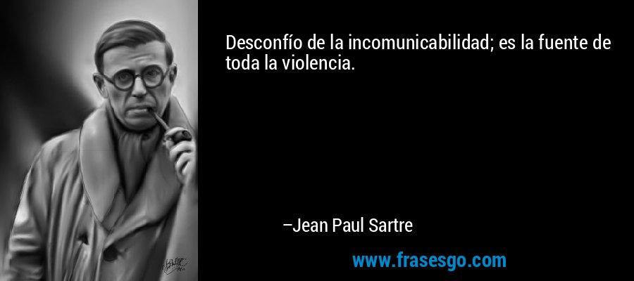 Desconfío de la incomunicabilidad; es la fuente de toda la violencia. – Jean Paul Sartre