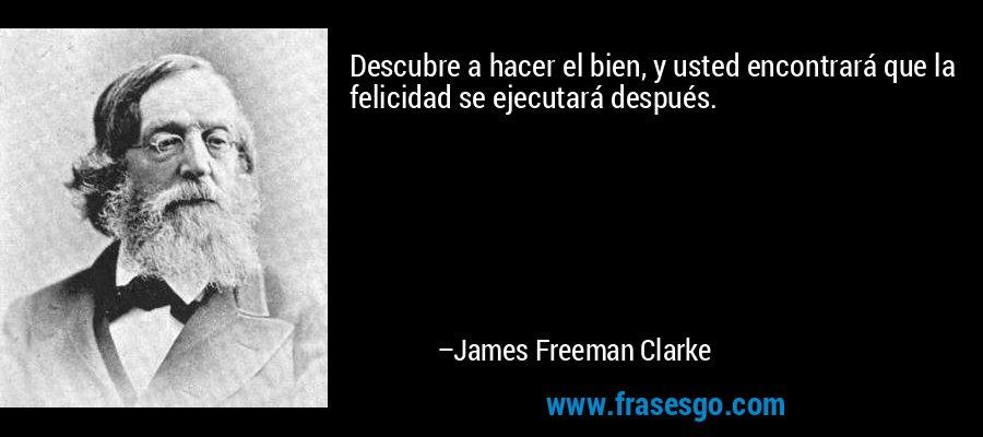 Descubre a hacer el bien, y usted encontrará que la felicidad se ejecutará después. – James Freeman Clarke