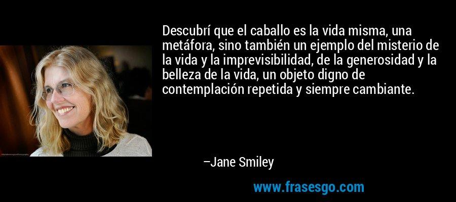 Descubrí que el caballo es la vida misma, una metáfora, sino también un ejemplo del misterio de la vida y la imprevisibilidad, de la generosidad y la belleza de la vida, un objeto digno de contemplación repetida y siempre cambiante. – Jane Smiley