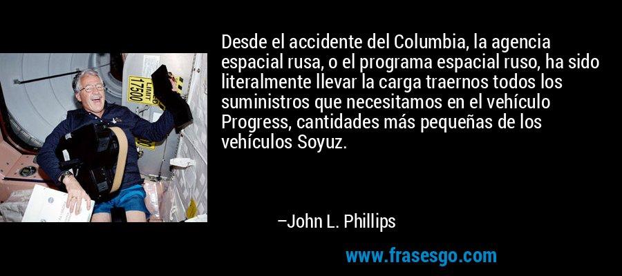 Desde el accidente del Columbia, la agencia espacial rusa, o el programa espacial ruso, ha sido literalmente llevar la carga traernos todos los suministros que necesitamos en el vehículo Progress, cantidades más pequeñas de los vehículos Soyuz. – John L. Phillips