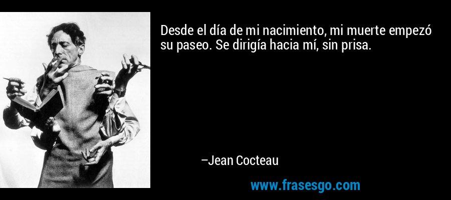 Desde el día de mi nacimiento, mi muerte empezó su paseo. Se dirigía hacia mí, sin prisa. – Jean Cocteau