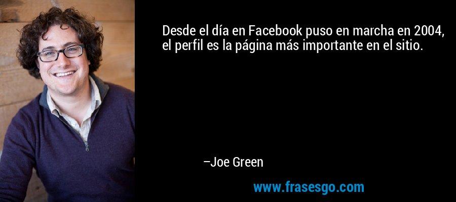 Desde el día en Facebook puso en marcha en 2004, el perfil es la página más importante en el sitio. – Joe Green