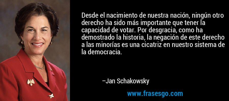 Desde el nacimiento de nuestra nación, ningún otro derecho ha sido más importante que tener la capacidad de votar. Por desgracia, como ha demostrado la historia, la negación de este derecho a las minorías es una cicatriz en nuestro sistema de la democracia. – Jan Schakowsky