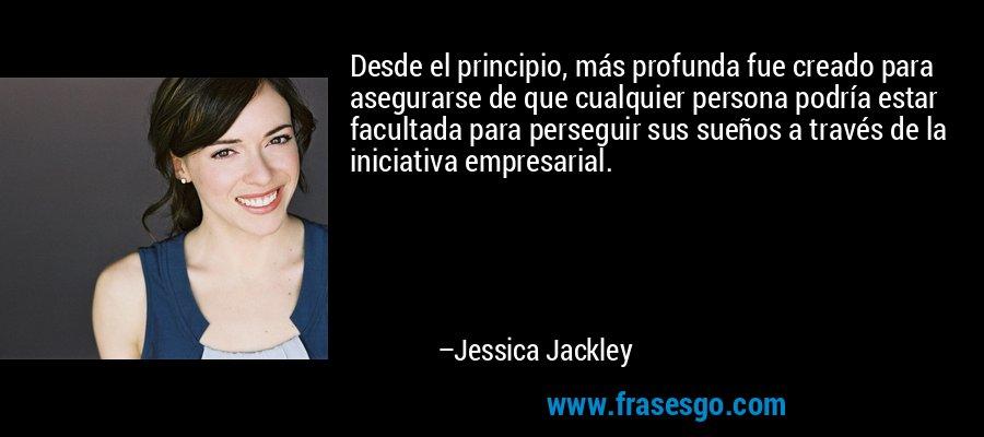 Desde el principio, más profunda fue creado para asegurarse de que cualquier persona podría estar facultada para perseguir sus sueños a través de la iniciativa empresarial. – Jessica Jackley