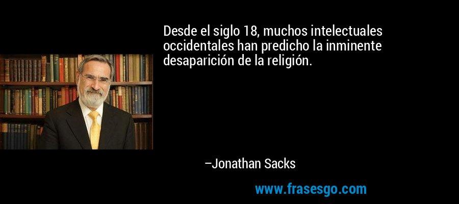 Desde el siglo 18, muchos intelectuales occidentales han predicho la inminente desaparición de la religión. – Jonathan Sacks