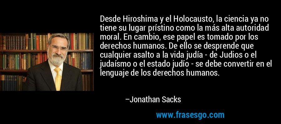 Desde Hiroshima y el Holocausto, la ciencia ya no tiene su lugar prístino como la más alta autoridad moral. En cambio, ese papel es tomado por los derechos humanos. De ello se desprende que cualquier asalto a la vida judía - de Judios o el judaísmo o el estado judío - se debe convertir en el lenguaje de los derechos humanos. – Jonathan Sacks